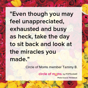 Even though you may feel unappreciated, exhausted and busy as heck ...