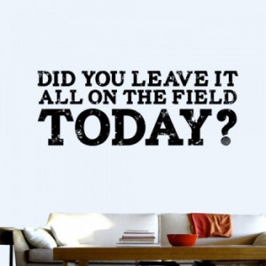 did you leave it on the field did you leave it all on the field today ...