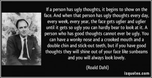 to show on the face. And when that person has ugly thoughts every day ...