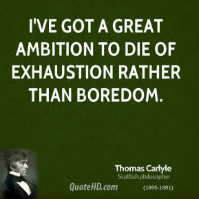 Thomas Carlyle - I've got a great ambition to die of exhaustion rather ...