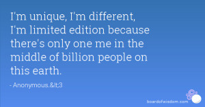 unique, I'm different, I'm limited edition because there's only ...