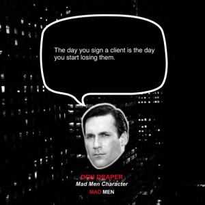 ... You Sign A Client Is The Day You Start Losing Them - Advertising Quote