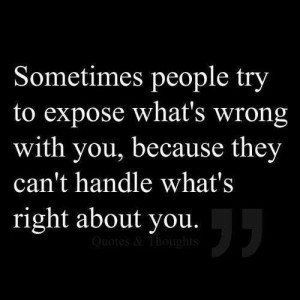 ... whats wrong with you, because they cant handle whats right about you