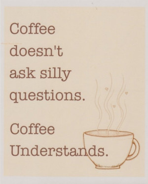 coffee quotes coffee doesn t ask silly questions coffee understands