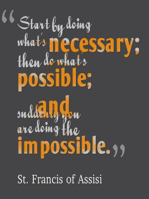 Start by doing what's necessary; Then do what's possible; And ...