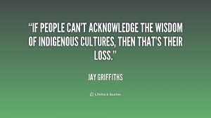 If people can't acknowledge the wisdom of indigenous cultures, then ...