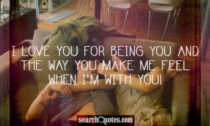... love you for being you and the way you make me feel when I'm with you