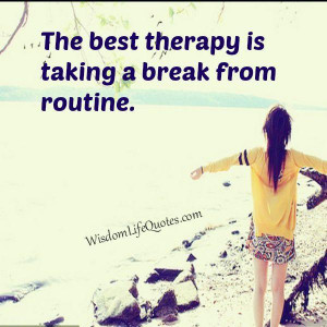 Take a break from routine | Wisdom Life QuotesWisdom Life Quotes