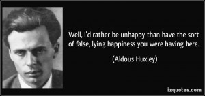 ... sort of false, lying happiness you were having here. - Aldous Huxley