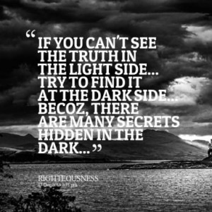 IF YOU CAN'T SEE THE TRUTH IN THE LIGHT SIDE... TRY TO FIND IT AT THE ...