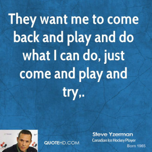 They want me to come back and play and do what I can do, just come and ...
