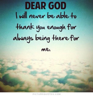Dear God, I will never be able to thank you enough for always being ...