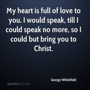 My heart is full of love to you. I would speak, till I could speak no ...