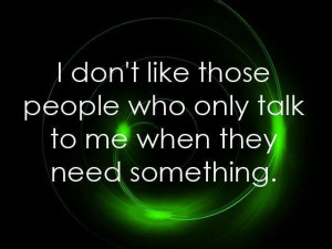 ... don't like those people who only talk to me when they need something