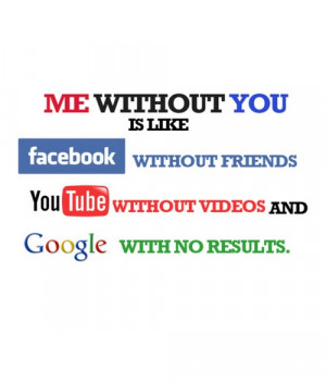 Me without you is like facebook without friends