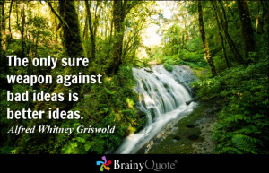 ... weapon against bad ideas is better ideas. - Alfred Whitney Griswold