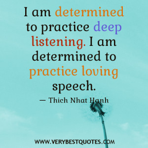 ... to practice deep listening. I am determined to practice loving speech