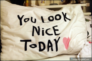 You look nice to day