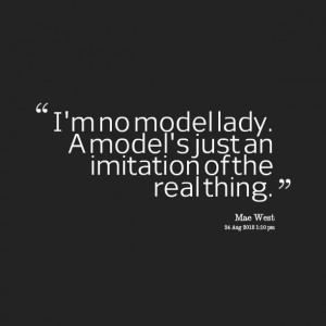 Quotes Picture: i'm no model lady a model's just an imitation of the ...