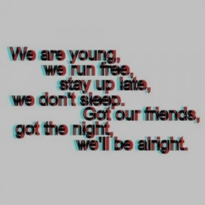 ... our friends, got the night, we'll be alright.