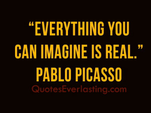 Everything you can imagine is real.'' - Pablo Picasso