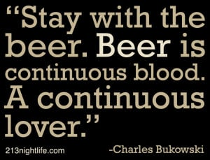"... . Beer is continuous blood. A continuous lover."" -Charles Bukowski"