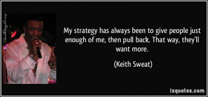 ... of me, then pull back. That way, they'll want more. - Keith Sweat