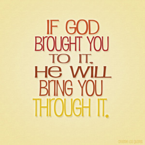 If God Brought You To It. He Will Bring You Through It - God Quote