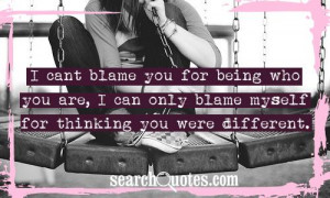 cant blame you for being who you are, I can only blame myself for ...