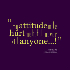 Quotes Picture: my atbeeeeeepude mite hurt me but ill never kill ...