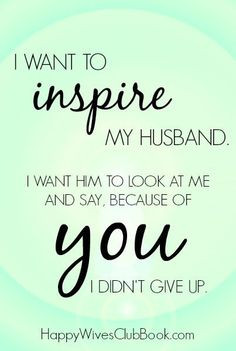 want to inspire my husband. I want him to look at me and say ...