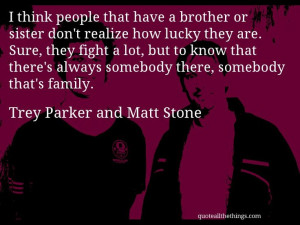 Trey Parker and Matt Stone - quote -- I think people that have a ...