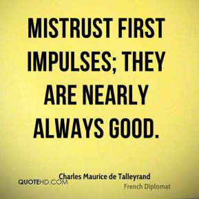 Charles Maurice de Talleyrand - Mistrust first impulses; they are ...