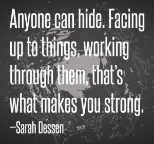 Anyone can hide. Facing up to things, working through them, that's ...