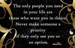 The only people you need in your life are those who want you in theirs ...