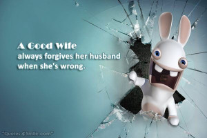 Good Wife always forgives her husband when she's wrong.