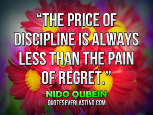 "... discipline is always less than the pain of regret."" — Nido Qubein"