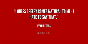 """guess creepy comes natural to me - I hate to say that."""""""