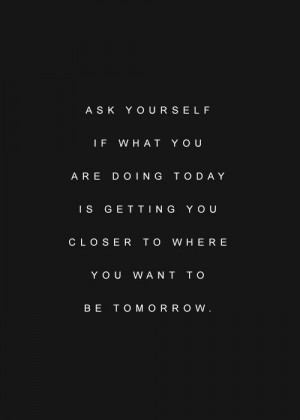 Ask yourself if what you are doing today is getting you closer to ...