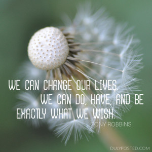 "... . We can do, have, and be exactly what we wish."" – Tony Robbins"