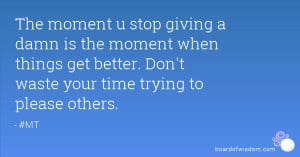 ... when things get better. Don't waste your time trying to please others