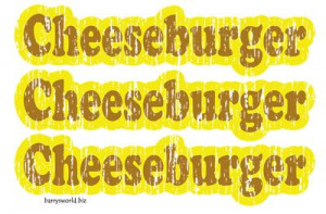 ... Cheeseburger, cheeseburger, cheeseburger