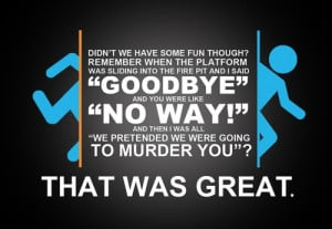 GLaDOS quotes. Haha! We were just quoting this last week! :D