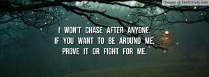won't chase after anyone.If you want to be around me,prove it or ...