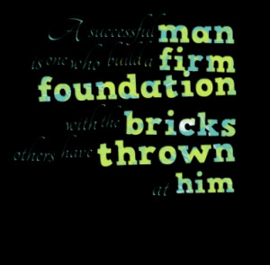 ... firm foundation with the bricks others have thrown at him quotes from
