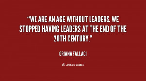 We are an age without leaders. We stopped having leaders at the end of ...