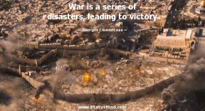 War is a series of disasters, leading to victory - Georges Clemenceau ...