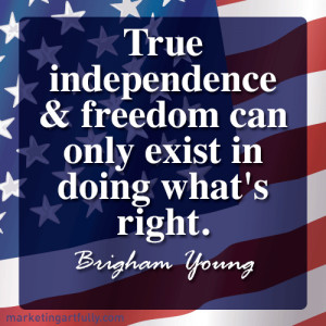 True independence and freedom can only exist in doing what's right ...