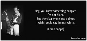 ... whole lots a times I wish I could say I'm not white. - Frank Zappa