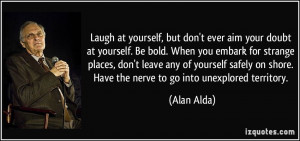 Laugh at yourself, but don't ever aim your doubt at yourself. Be bold ...